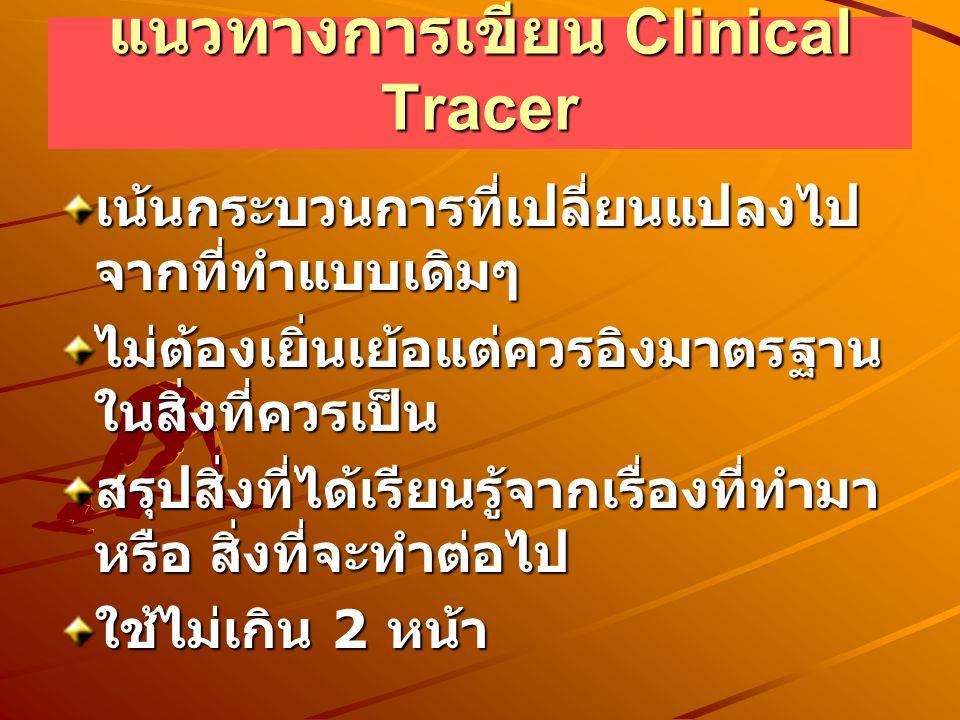 แนวทางการเขียน Clinical Tracer เน้นกระบวนการที่เปลี่ยนแปลงไป จากที่ทำแบบเดิมๆ ไม่ต้องเยิ่นเย้อแต่ควรอิงมาตรฐาน ในสิ่งที่ควรเป็น สรุปสิ่งที่ได้เรียนรู้