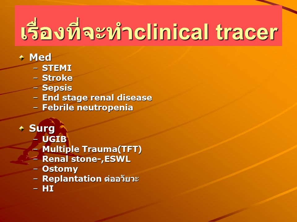 เรื่องที่จะทำ clinical tracer Med –STEMI –Stroke –Sepsis –End stage renal disease –Febrile neutropenia Surg –UGIB –Multiple Trauma(TFT) –Renal stone-,