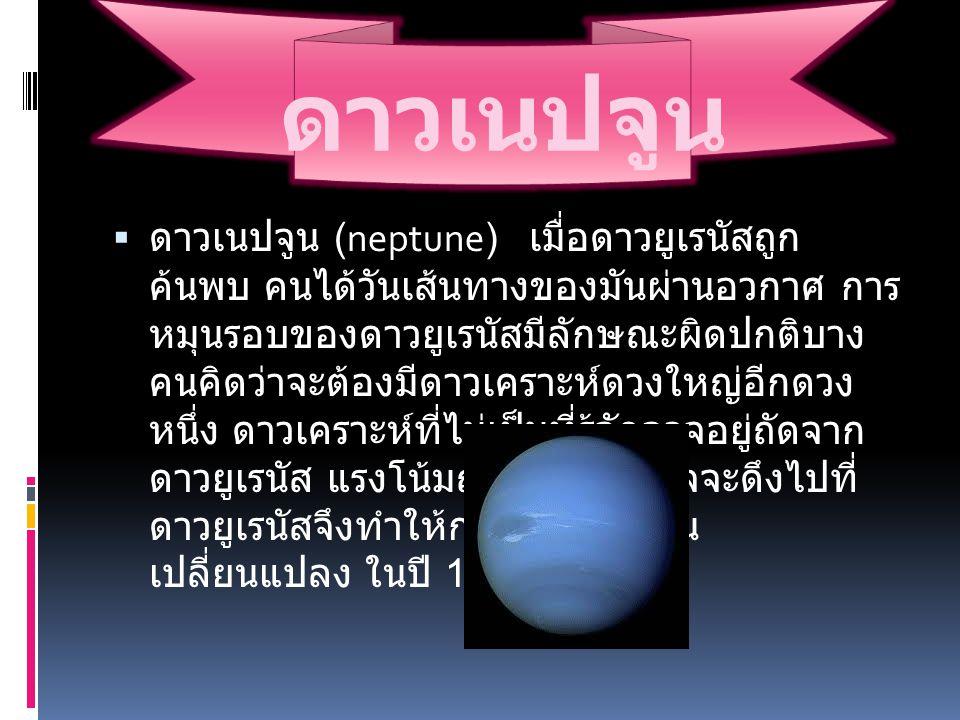 ดาวเนปจูน  ดาวเนปจูน (neptune) เมื่อดาวยูเรนัสถูก ค้นพบ คนได้วันเส้นทางของมันผ่านอวกาศ การ หมุนรอบของดาวยูเรนัสมีลักษณะผิดปกติบาง คนคิดว่าจะต้องมีดาว