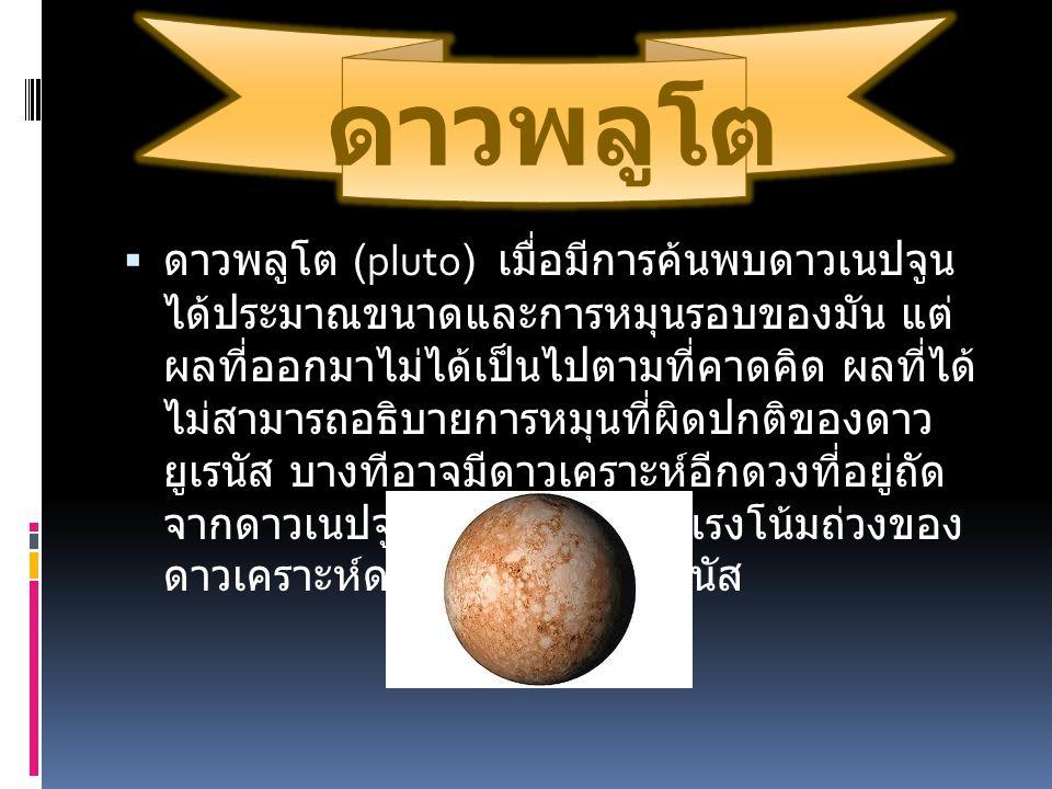 ดาวพลูโต  ดาวพลูโต (pluto) เมื่อมีการค้นพบดาวเนปจูน ได้ประมาณขนาดและการหมุนรอบของมัน แต่ ผลที่ออกมาไม่ได้เป็นไปตามที่คาดคิด ผลที่ได้ ไม่สามารถอธิบายก