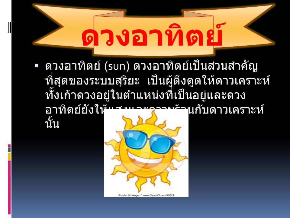 ดวงอาทิตย์  ดวงอาทิตย์ (sun) ดวงอาทิตย์เป็นส่วนสำคัญ ที่สุดของระบบสุริยะ เป็นผู้ดึงดูดให้ดาวเคราะห์ ทั้งเก้าดวงอยู่ในตำแหน่งที่เป็นอยู่และดวง อาทิตย์