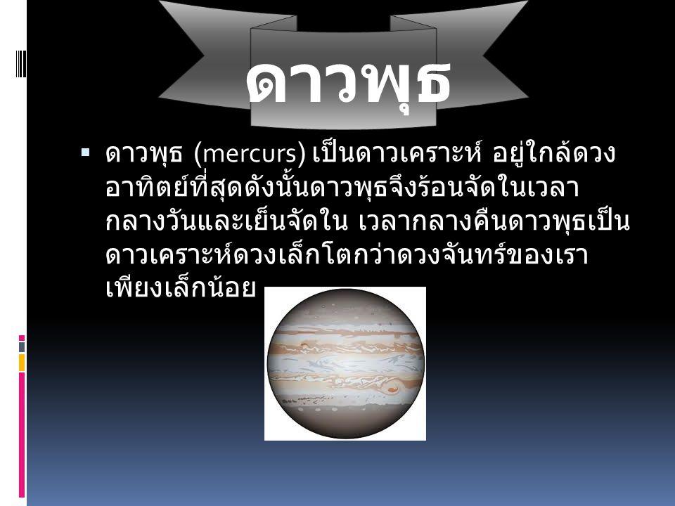 ดาวพุธ  ดาวพุธ (mercurs) เป็นดาวเคราะห์ อยู่ใกล้ดวง อาทิตย์ที่สุดดังนั้นดาวพุธจึงร้อนจัดในเวลา กลางวันและเย็นจัดใน เวลากลางคืนดาวพุธเป็น ดาวเคราะห์ดว