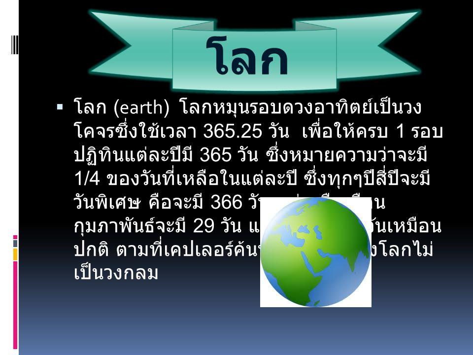 โลก  โลก (earth) โลกหมุนรอบดวงอาทิตย์เป็นวง โคจรซึ่งใช้เวลา 365.25 วัน เพื่อให้ครบ 1 รอบ ปฏิทินแต่ละปีมี 365 วัน ซึ่งหมายความว่าจะมี 1/4 ของวันที่เหล