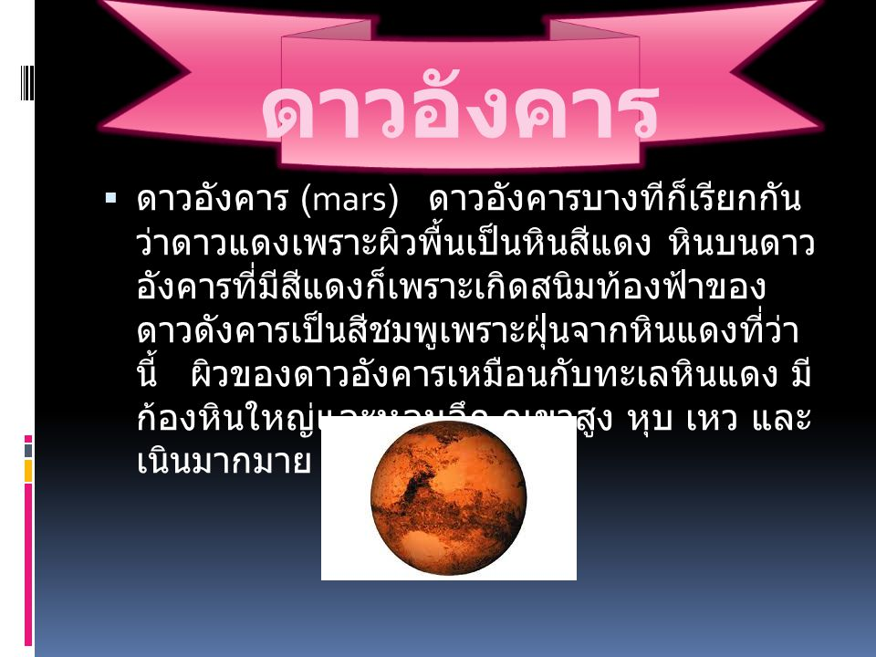 ดาวอังคาร  ดาวอังคาร (mars) ดาวอังคารบางทีก็เรียกกัน ว่าดาวแดงเพราะผิวพื้นเป็นหินสีแดง หินบนดาว อังคารที่มีสีแดงก็เพราะเกิดสนิมท้องฟ้าของ ดาวดังคารเป