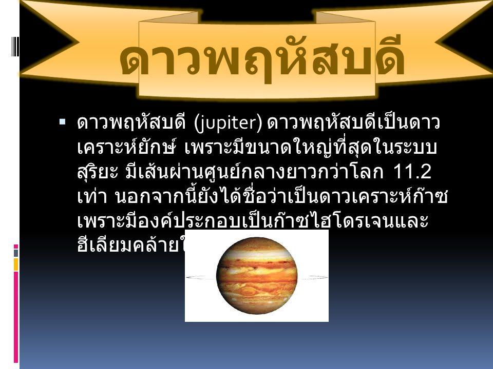 ดาวพฤหัสบดี  ดาวพฤหัสบดี (jupiter) ดาวพฤหัสบดีเป็นดาว เคราะห์ยักษ์ เพราะมีขนาดใหญ่ที่สุดในระบบ สุริยะ มีเส้นผ่านศูนย์กลางยาวกว่าโลก 11.2 เท่า นอกจากน