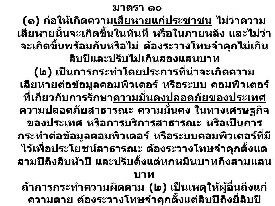 มาตรา ๑๒ ถ้าการกระทําความผิดตามมาตรา ๙ หรือ มาตรา ๑๐ ( ๑ ) ก่อให้เกิดความเสียหายแก่ประชาชน ไม่ว่าความ เสียหายนั้นจะเกิดขึ้นในทันที หรือในภายหลัง และไม่ว่า จะเกิดขึ้นพร้อมกันหรือไม่ ต้องระวางโทษจําคุกไม่เกิน สิบปีและปรับไม่เกินสองแสนบาท ( ๒ ) เป็นการกระทําโดยประการที่น่าจะเกิดความ เสียหายต่อข้อมูลคอมพิวเตอร์ หรือระบบ คอมพิวเตอร์ ที่เกี่ยวกับการรักษาความมั่นคงปลอดภัยของประเทศ ความปลอดภัยสาธารณะ ความมั่นคง ในทางเศรษฐกิจ ของประเทศ หรือการบริการสาธารณะ หรือเป็นการ กระทําต่อข้อมูลคอมพิวเตอร์ หรือระบบคอมพิวเตอร์ที่มี ไว้เพื่อประโยชน์สาธารณะ ต้องระวางโทษจําคุกตั้งแต่ สามปีถึงสิบห้าปี และปรับตั้งแต่หกหมื่นบาทถึงสามแสน บาท ถ้าการกระทําความผิดตาม ( ๒ ) เป็นเหตุให้ผู้อื่นถึงแก่ ความตาย ต้องระวางโทษจําคุกตั้งแต่สิบปีถึงยี่สิบปี