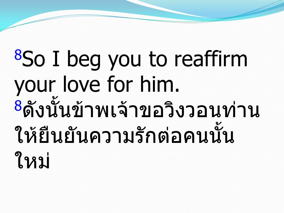 8 So I beg you to reaffirm your love for him.