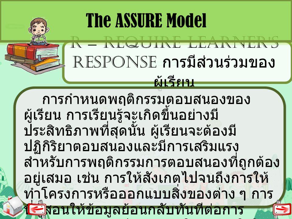 R = REQUIRE LEARNER'S RESPONSE การมีส่วนร่วมของ ผู้เรียน The ASSURE Model การกำหนดพฤติกรรมตอบสนองของ ผู้เรียน การเรียนรู้จะเกิดขึ้นอย่างมี ประสิทธิภาพ