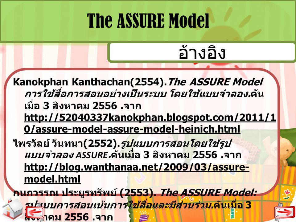 The ASSURE Model Kanokphan Kanthachan(2554).The ASSURE Model การใช้สื่อการสอนอย่างเป็นระบบ โดยใช้แบบจำลอง. ค้น เมื่อ 3 สิงหาคม 2556. จาก http://520403