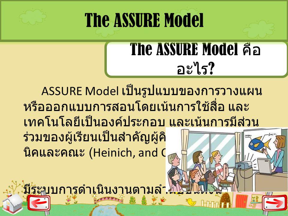 The ASSURE Model คือ อะไร ? The ASSURE Model ASSURE Model เป็นรูปแบบของการวางแผน หรือออกแบบการสอนโดยเน้นการใช้สื่อ และ เทคโนโลยีเป็นองค์ประกอบ และเน้น