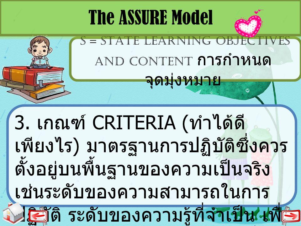 S = STATE LEARNING OBJECTIVES AND CONTENT การกำหนด จุดมุ่งหมาย The ASSURE Model 3. เกณฑ์ CRITERIA ( ทำได้ดี เพียงไร ) มาตรฐานการปฏิบัติซึ่งควร ตั้งอยู