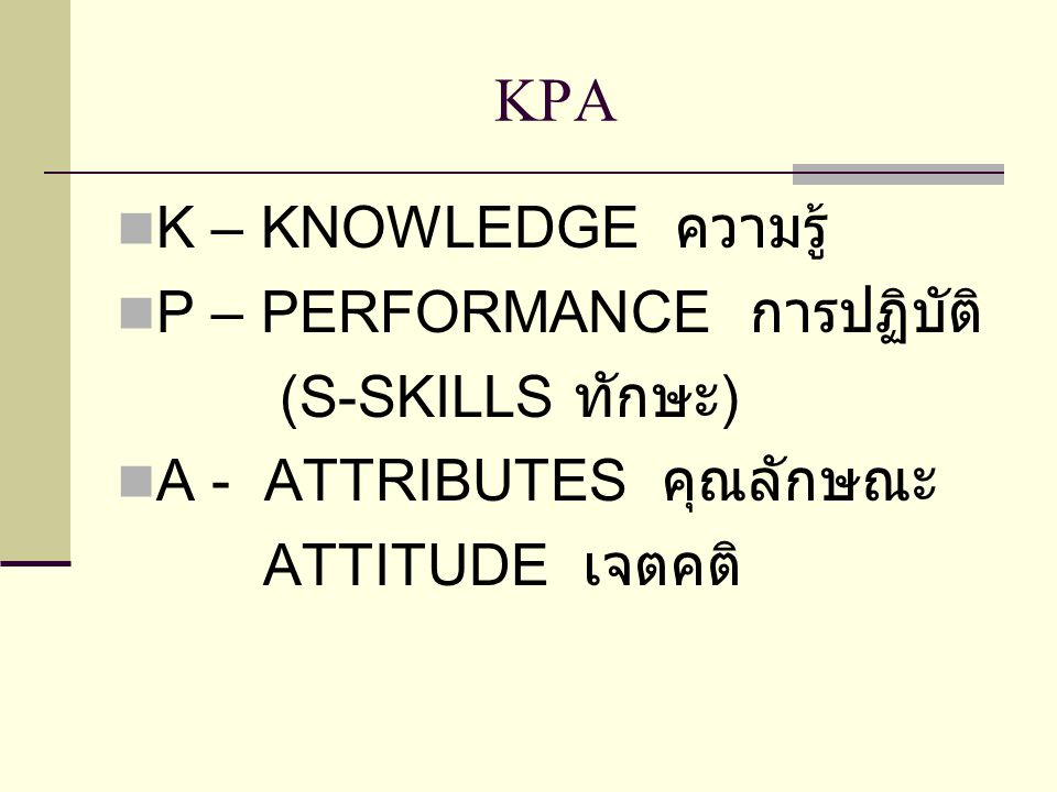 KPA K – KNOWLEDGE ความรู้ P – PERFORMANCE การปฏิบัติ (S-SKILLS ทักษะ ) A - ATTRIBUTES คุณลักษณะ ATTITUDE เจตคติ