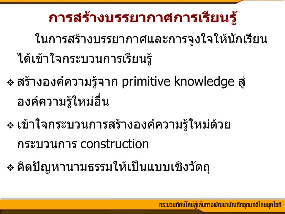 การสร้างบรรยากาศการเรียนรู้ ในการสร้างบรรยากาศและการจูงใจให้นักเรียน ได้เข้าใจกระบวนการเรียนรู้  สร้างองค์ความรู้จาก primitive knowledge สู่ องค์ความ