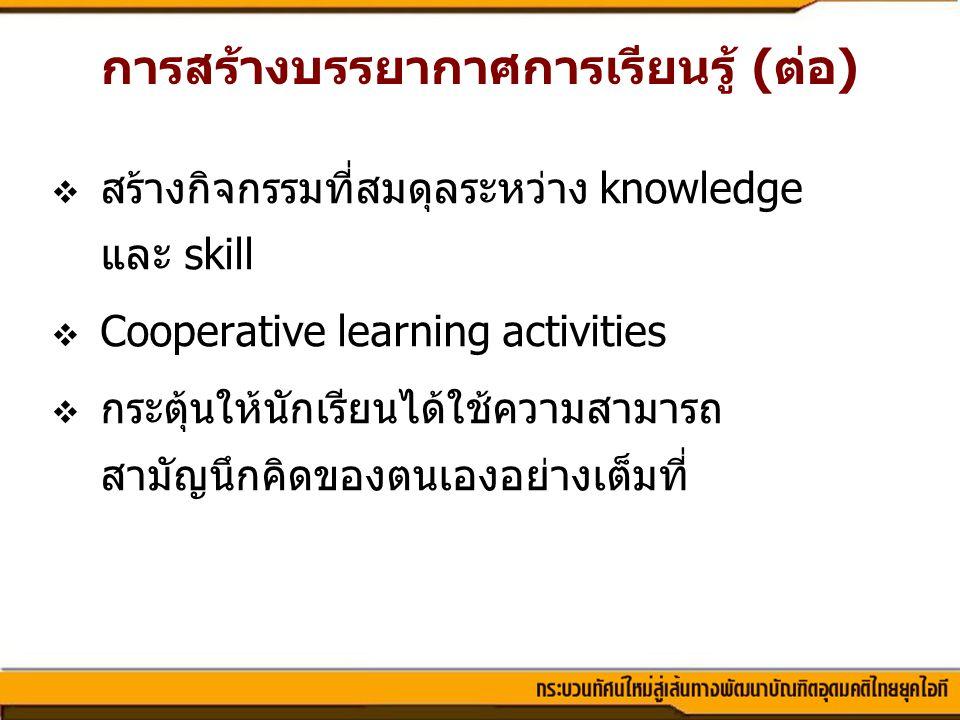  สร้างกิจกรรมที่สมดุลระหว่าง knowledge และ skill  Cooperative learning activities  กระตุ้นให้นักเรียนได้ใช้ความสามารถ สามัญนึกคิดของตนเองอย่างเต็มท