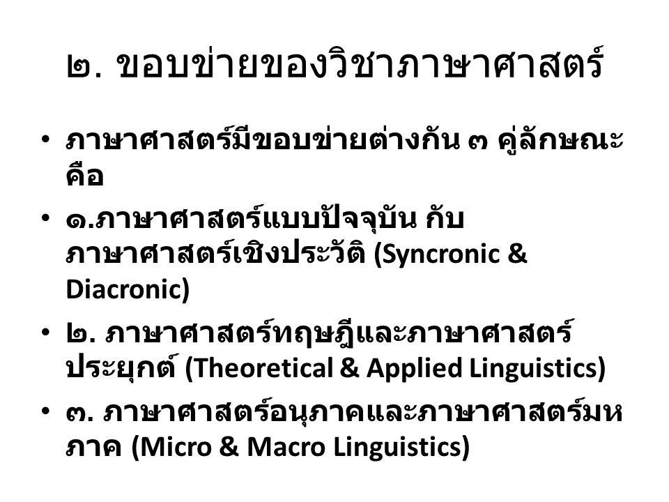 ๒. ขอบข่ายของวิชาภาษาศาสตร์ ภาษาศาสตร์มีขอบข่ายต่างกัน ๓ คู่ลักษณะ คือ ๑. ภาษาศาสตร์แบบปัจจุบัน กับ ภาษาศาสตร์เชิงประวัติ (Syncronic & Diacronic) ๒. ภ