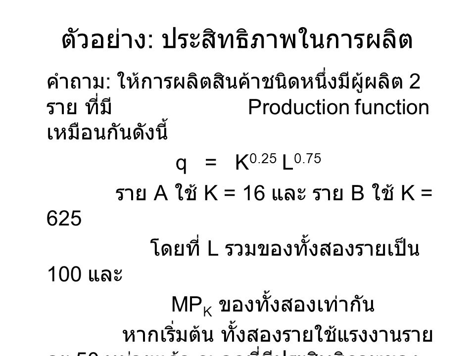 ตัวอย่าง : ประสิทธิภาพในการผลิต คำถาม : ให้การผลิตสินค้าชนิดหนึ่งมีผู้ผลิต 2 ราย ที่มี Production function เหมือนกันดังนี้ q = K 0.25 L 0.75 ราย A ใช้ K = 16 และ ราย B ใช้ K = 625 โดยที่ L รวมของทั้งสองรายเป็น 100 และ MP K ของทั้งสองเท่ากัน หากเริ่มต้น ทั้งสองรายใช้แรงงานราย ละ 50 หน่วยแล้ว ณ จุดที่มีประสิทธิภาพของ การผลิต แต่ละรายจะใช้แรงงานเท่าใด .
