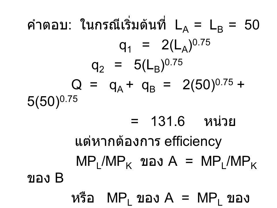 คำตอบ : ในกรณีเริ่มต้นที่ L A = L B = 50 q 1 = 2(L A ) 0.75 q 2 = 5(L B ) 0.75 Q = q A + q B = 2(50) 0.75 + 5(50) 0.75 = 131.6 หน่วย แต่หากต้องการ efficiency MP L /MP K ของ A = MP L /MP K ของ B หรือ MP L ของ A = MP L ของ B