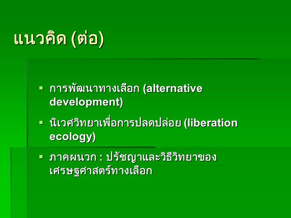 แนวคิด ( ต่อ )  การพัฒนาทางเลือก (alternative development)  นิเวศวิทยาเพื่อการปลดปล่อย (liberation ecology)  ภาคผนวก : ปรัชญาและวิธีวิทยาของ เศรษฐศาสตร์ทางเลือก