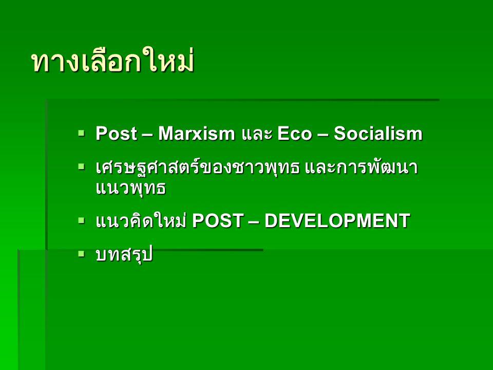 ทางเลือกใหม่  Post – Marxism และ Eco – Socialism  เศรษฐศาสตร์ของชาวพุทธ และการพัฒนา แนวพุทธ  แนวคิดใหม่ POST – DEVELOPMENT  บทสรุป
