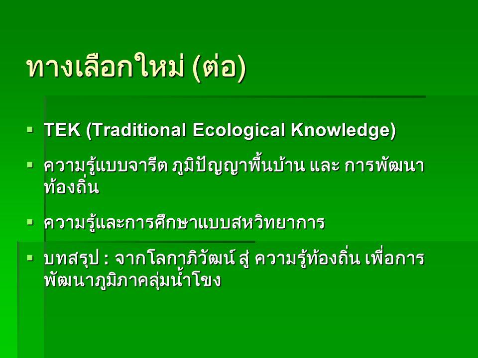 ทางเลือกใหม่ ( ต่อ )  TEK (Traditional Ecological Knowledge)  ความรู้แบบจารีต ภูมิปัญญาพื้นบ้าน และ การพัฒนา ท้องถิ่น  ความรู้และการศึกษาแบบสหวิทยาการ  บทสรุป : จากโลกาภิวัฒน์ สู่ ความรู้ท้องถิ่น เพื่อการ พัฒนาภูมิภาคลุ่มน้ำโขง