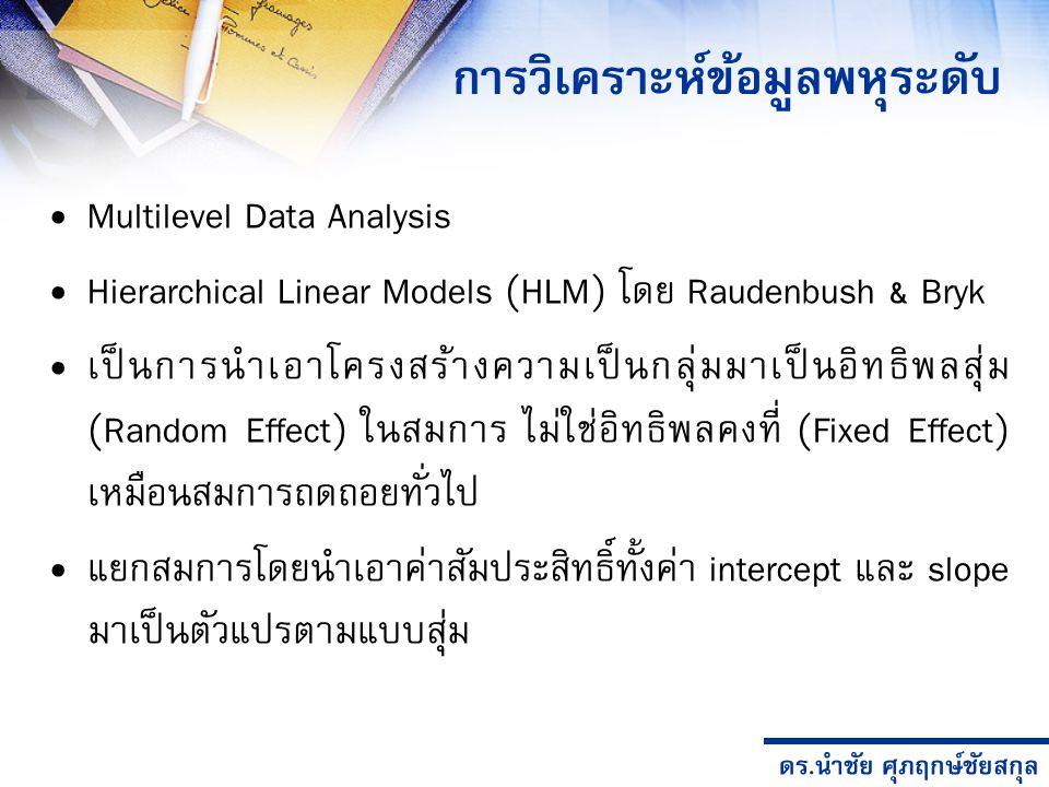 ดร.นำชัย ศุภฤกษ์ชัยสกุล การวิเคราะห์ข้อมูลพหุระดับ Multilevel Data Analysis Hierarchical Linear Models (HLM) โดย Raudenbush & Bryk เป็นการนำเอาโครงสร้างความเป็นกลุ่มมาเป็นอิทธิพลสุ่ม (Random Effect) ในสมการ ไม่ใช่อิทธิพลคงที่ (Fixed Effect) เหมือนสมการถดถอยทั่วไป แยกสมการโดยนำเอาค่าสัมประสิทธิ์ทั้งค่า intercept และ slope มาเป็นตัวแปรตามแบบสุ่ม
