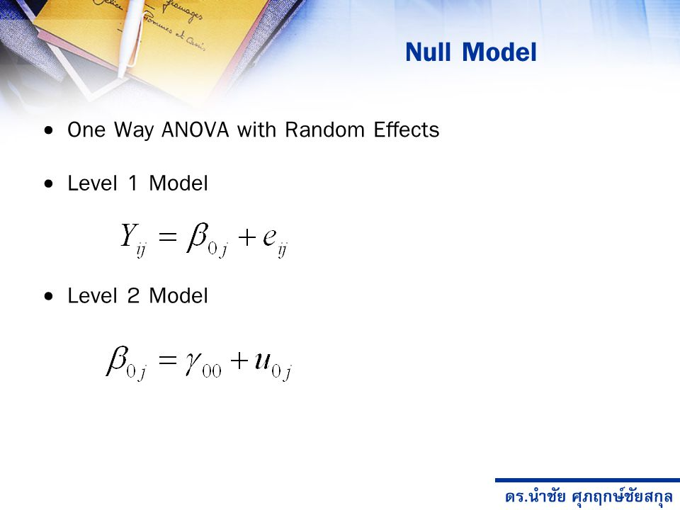 ดร.นำชัย ศุภฤกษ์ชัยสกุล Null Model Level 1 Model Level 2 Model One Way ANOVA with Random Effects