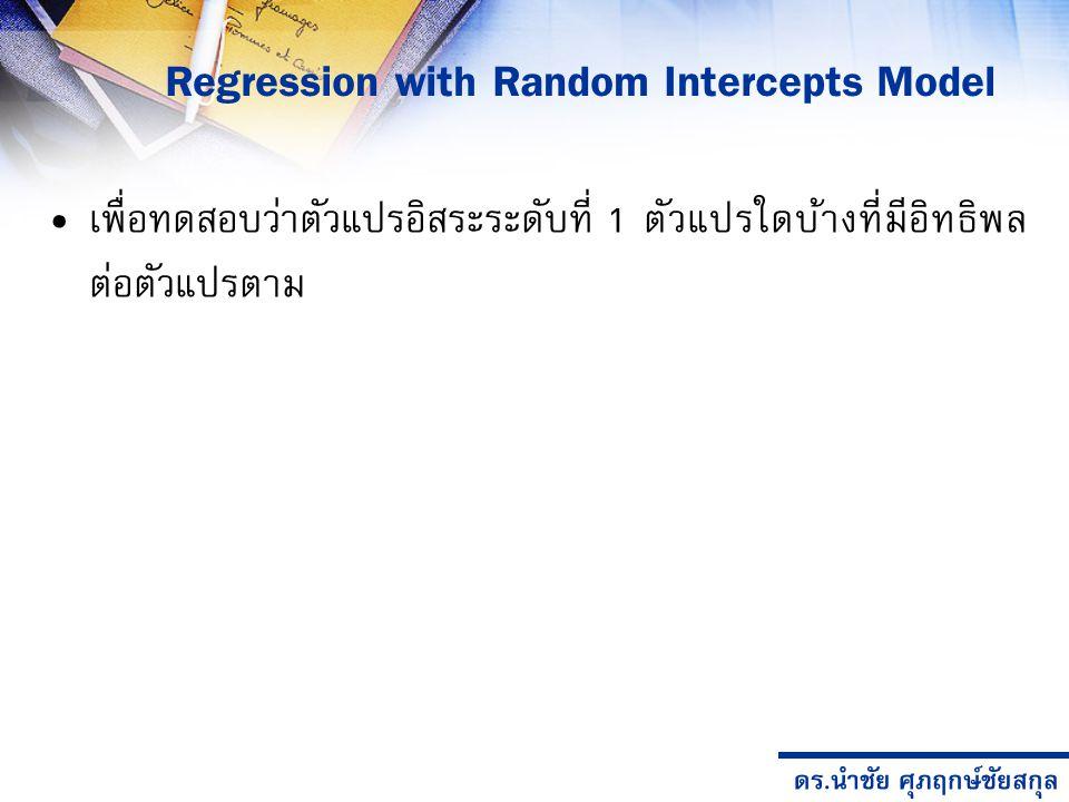 ดร.นำชัย ศุภฤกษ์ชัยสกุล Regression with Random Intercepts Model เพื่อทดสอบว่าตัวแปรอิสระระดับที่ 1 ตัวแปรใดบ้างที่มีอิทธิพล ต่อตัวแปรตาม