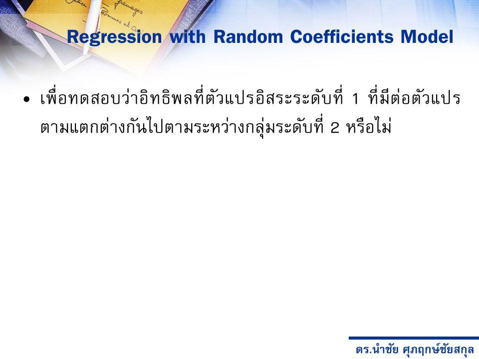 ดร.นำชัย ศุภฤกษ์ชัยสกุล Regression with Random Coefficients Model เพื่อทดสอบว่าอิทธิพลที่ตัวแปรอิสระระดับที่ 1 ที่มีต่อตัวแปร ตามแตกต่างกันไปตามระหว่างกลุ่มระดับที่ 2 หรือไม่