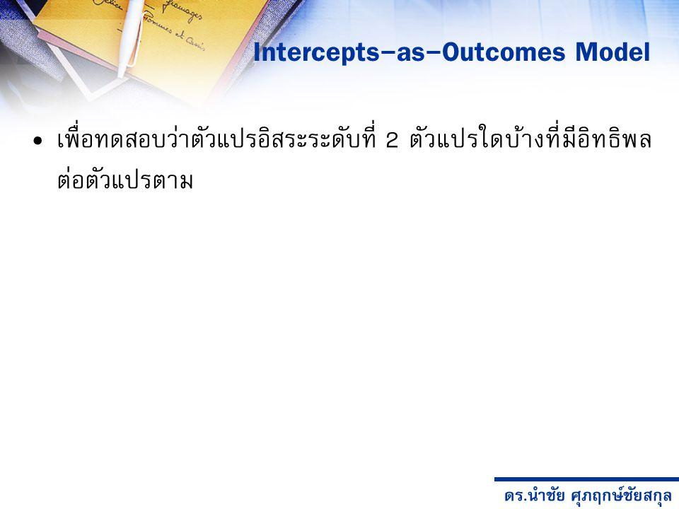 ดร.นำชัย ศุภฤกษ์ชัยสกุล เพื่อทดสอบว่าตัวแปรอิสระระดับที่ 2 ตัวแปรใดบ้างที่มีอิทธิพล ต่อตัวแปรตาม Intercepts-as-Outcomes Model