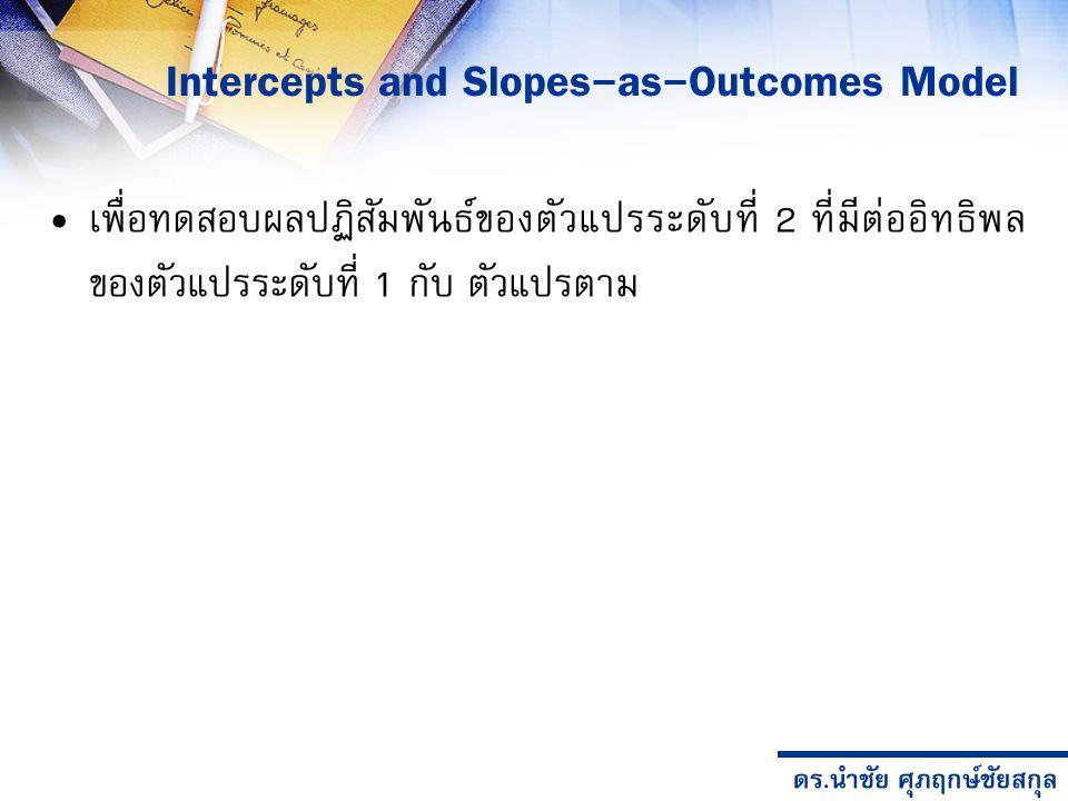 ดร.นำชัย ศุภฤกษ์ชัยสกุล เพื่อทดสอบผลปฏิสัมพันธ์ของตัวแปรระดับที่ 2 ที่มีต่ออิทธิพล ของตัวแปรระดับที่ 1 กับ ตัวแปรตาม Intercepts and Slopes-as-Outcomes Model