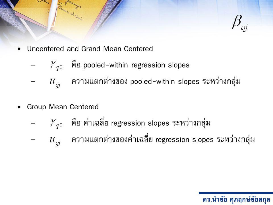 ดร.นำชัย ศุภฤกษ์ชัยสกุล Uncentered and Grand Mean Centered – คือ pooled-within regression slopes – ความแตกต่างของ pooled-within slopes ระหว่างกลุ่ม Group Mean Centered – คือ ค่าเฉลี่ย regression slopes ระหว่างกลุ่ม – ความแตกต่างของค่าเฉลี่ย regression slopes ระหว่างกลุ่ม