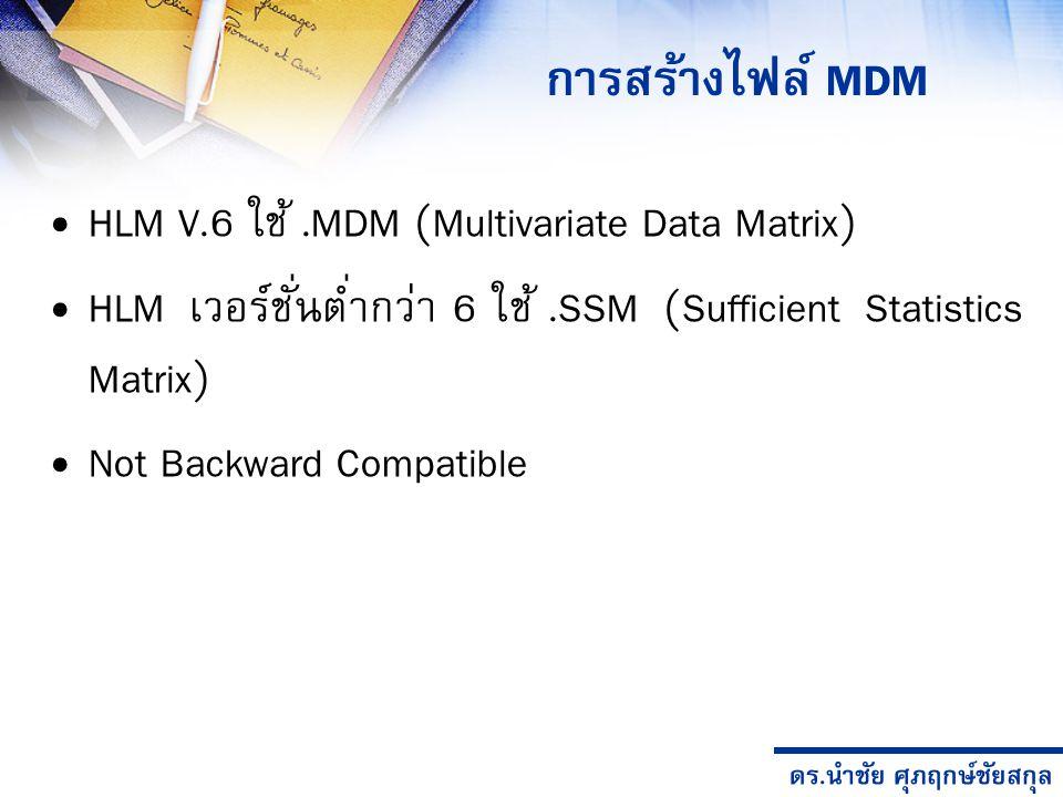 ดร.นำชัย ศุภฤกษ์ชัยสกุล HLM V.6 ใช้.MDM (Multivariate Data Matrix) HLM เวอร์ชั่นต่ำกว่า 6 ใช้.SSM (Sufficient Statistics Matrix) Not Backward Compatible การสร้างไฟล์ MDM