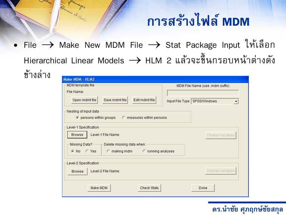 ดร.นำชัย ศุภฤกษ์ชัยสกุล การสร้างไฟล์ MDM File  Make New MDM File  Stat Package Input ให้เลือก Hierarchical Linear Models  HLM 2 แล้วจะขึ้นกรอบหน้าต่างดัง ข้างล่าง