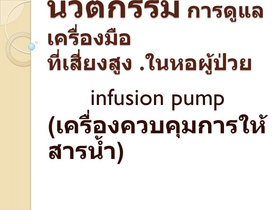 นวัตกรรม การดูแล เครื่องมือ ที่เสี่ยงสูง. ในหอผู้ป่วย infusion pump ( เครื่องควบคุมการให้ สารน้ำ )