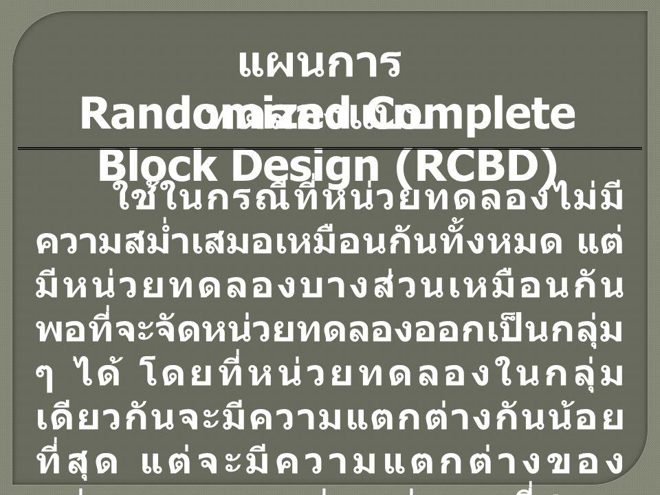 Randomized Complete Block Design (RCBD) แผนการ ทดลองแบบ ใช้ในกรณีที่หน่วยทดลองไม่มี ความสม่ำเสมอเหมือนกันทั้งหมด แต่ มีหน่วยทดลองบางส่วนเหมือนกัน พอที