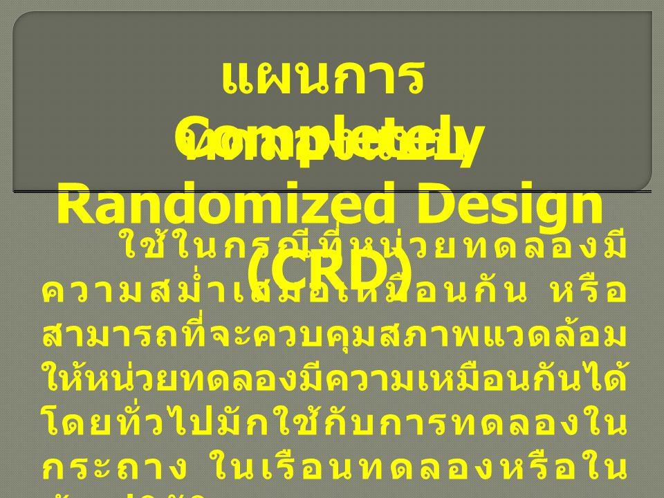 Randomized Complete Block Design (RCBD) แผนการ ทดลองแบบ ใช้ในกรณีที่หน่วยทดลองไม่มี ความสม่ำเสมอเหมือนกันทั้งหมด แต่ มีหน่วยทดลองบางส่วนเหมือนกัน พอที่จะจัดหน่วยทดลองออกเป็นกลุ่ม ๆ ได้ โดยที่หน่วยทดลองในกลุ่ม เดียวกันจะมีความแตกต่างกันน้อย ที่สุด แต่จะมีความแตกต่างของ หน่วยทดลองระหว่างกลุ่มมากที่สุด
