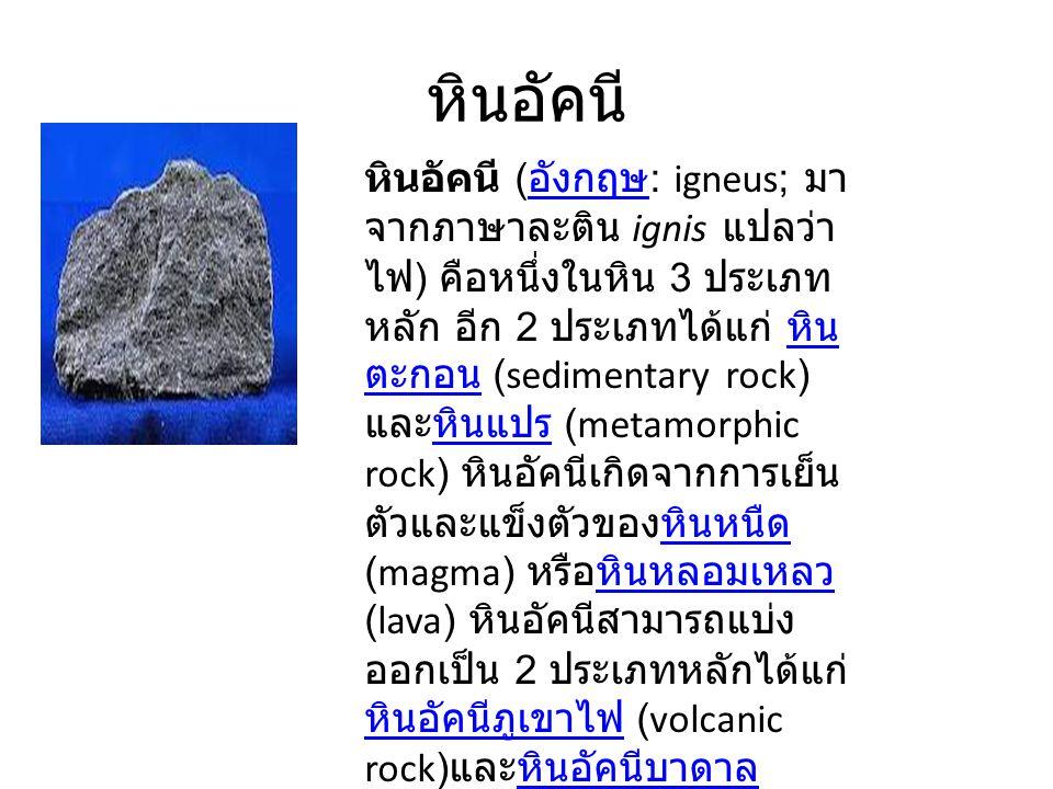 หินอัคนี หินอัคนี ( อังกฤษ : igneus; มา จากภาษาละติน ignis แปลว่า ไฟ ) คือหนึ่งในหิน 3 ประเภท หลัก อีก 2 ประเภทได้แก่ หิน ตะกอน (sedimentary rock) และหินแปร (metamorphic rock) หินอัคนีเกิดจากการเย็น ตัวและแข็งตัวของหินหนืด (magma) หรือหินหลอมเหลว (lava) หินอัคนีสามารถแบ่ง ออกเป็น 2 ประเภทหลักได้แก่ หินอัคนีภูเขาไฟ (volcanic rock) และหินอัคนีบาดาล (plutonic rock) อังกฤษ หิน ตะกอนหินแปรหินหนืดหินหลอมเหลว หินอัคนีภูเขาไฟหินอัคนีบาดาล