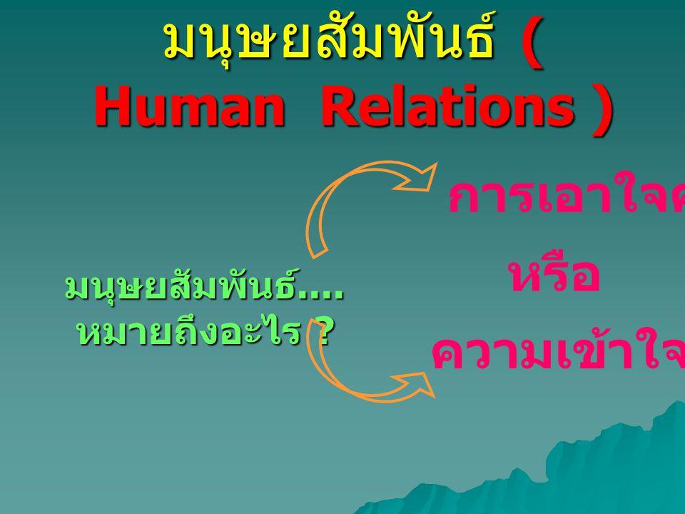 มนุษยสัมพันธ์ ( Human Relations ) มนุษยสัมพันธ์.... หมายถึงอะไร ? ความเข้าใจคน หรือ การเอาใจคน