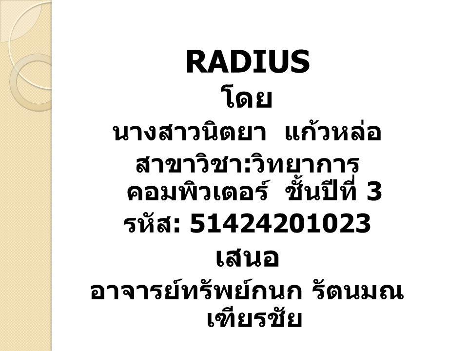 RADIUS โดย นางสาวนิตยา แก้วหล่อ สาขาวิชา : วิทยาการ คอมพิวเตอร์ ชั้นปีที่ 3 รหัส : 51424201023 เสนอ อาจารย์ทรัพย์กนก รัตนมณ เฑียรชัย