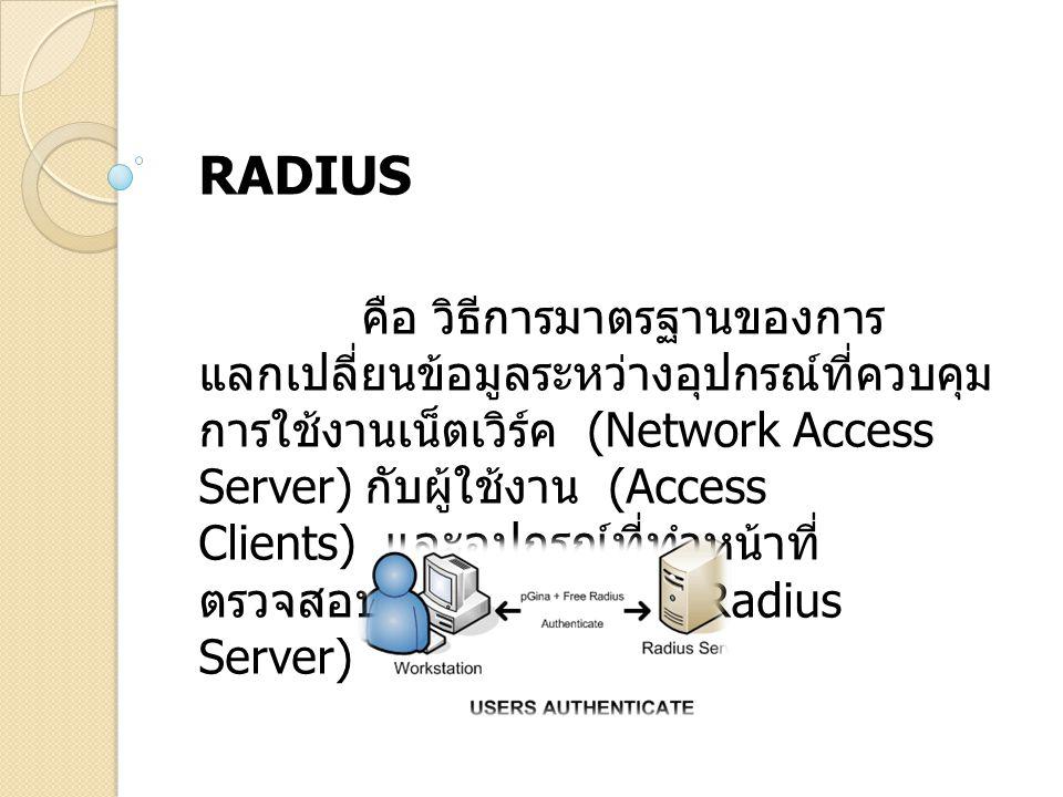 RADIUS คือ วิธีการมาตรฐานของการ แลกเปลี่ยนข้อมูลระหว่างอุปกรณ์ที่ควบคุม การใช้งานเน็ตเวิร์ค (Network Access Server) กับผู้ใช้งาน (Access Clients) และอ