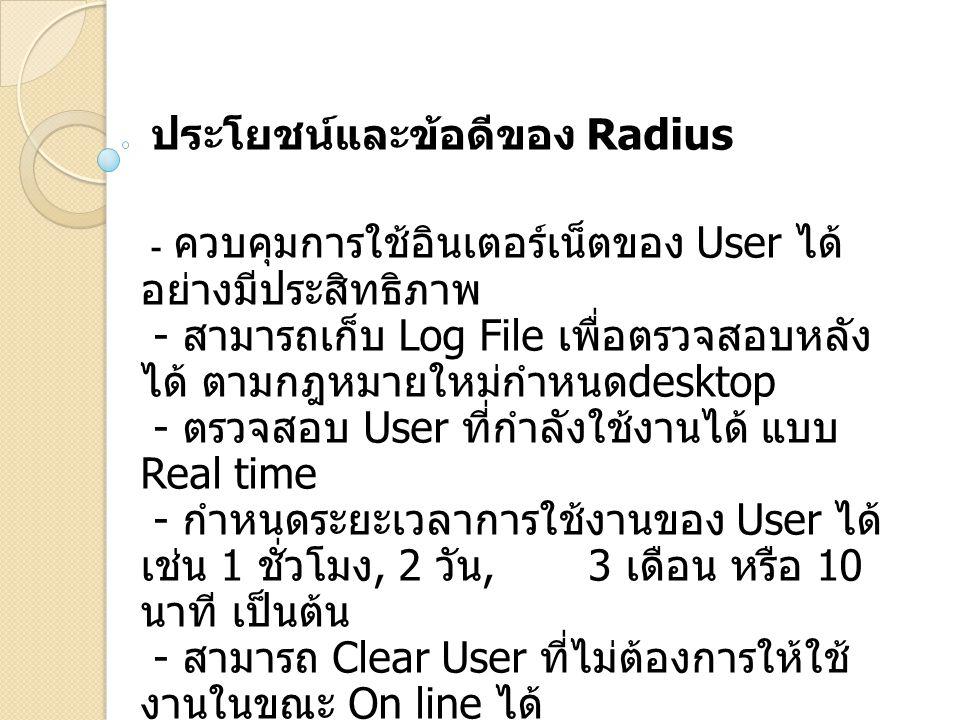 ประโยชน์และข้อดีของ Radius - ควบคุมการใช้อินเตอร์เน็ตของ User ได้ อย่างมีประสิทธิภาพ - สามารถเก็บ Log File เพื่อตรวจสอบหลัง ได้ ตามกฎหมายใหม่กำหนด des