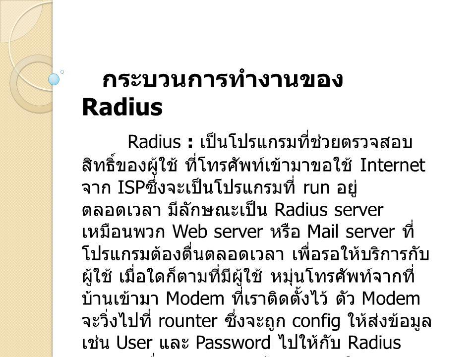 กระบวนการทำงานของ Radius Radius : เป็นโปรแกรมที่ช่วยตรวจสอบ สิทธิ์ของผู้ใช้ ที่โทรศัพท์เข้ามาขอใช้ Internet จาก ISP ซึ่งจะเป็นโปรแกรมที่ run อยู่ ตลอด