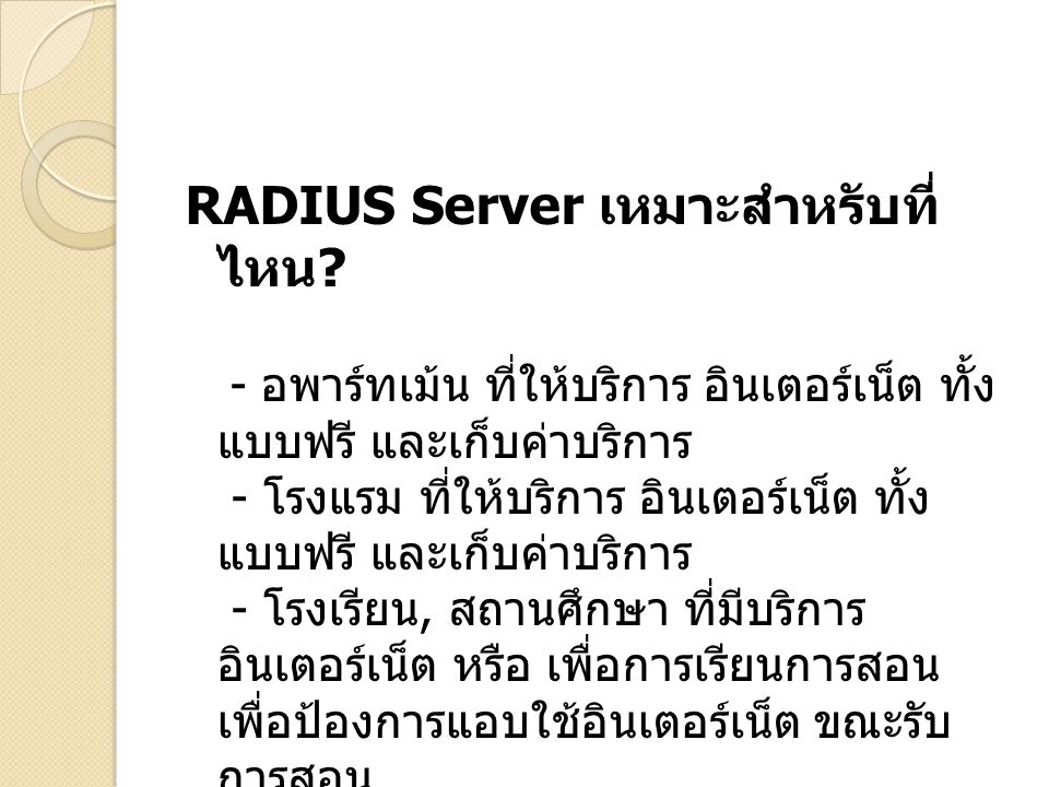 RADIUS Server เหมาะสำหรับที่ ไหน ? - อพาร์ทเม้น ที่ให้บริการ อินเตอร์เน็ต ทั้ง แบบฟรี และเก็บค่าบริการ - โรงแรม ที่ให้บริการ อินเตอร์เน็ต ทั้ง แบบฟรี