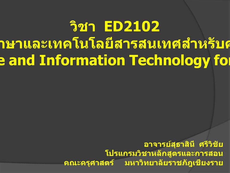 วิชา ED2102 ภาษาและเทคโนโลยีสารสนเทศสำหรับครู Language and Information Technology for Teacher อาจารย์สุธาสินี ศรีวิชัย โปรแกรมวิชาหลักสูตรและการสอน คณ