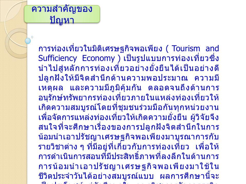 ความสำคัญของ ปัญหา การท่องเที่ยวในมิติเศรษฐกิจพอเพียง ( Tourism and Sufficiency Economy ) เป็นรูปแบบการท่องเที่ยวซึ่ง นำไปสู่หลักการท่องเที่ยวอย่างยั่งยืนได้เป็นอย่างดี ปลูกฝังให้มีจิตสำนึกด้านความพอประมาณ ความมี เหตุผล และความมีภูมิคุ้มกัน ตลอดจนถึงด้านการ อนุรักษ์ทรัพยากรท่องเที่ยวภายในแหล่งท่องเที่ยวให้ เกิดความสมบูรณ์โดยที่ชุมชนร่วมมือกันทุกหน่วยงาน เพื่อจัดการแหล่งท่องเที่ยวให้เกิดความยั่งยืน ผู้วิจัยจึง สนใจที่จะศึกษาเรื่องของการปลูกฝังจิตสำนึกในการ น้อมนำเอาปรัชญาเศรษฐกิจพอเพียงมาบูรณาการกับ รายวิชาต่าง ๆ ที่มีอยู่ที่เกี่ยวกับการท่องเที่ยว เพื่อให้ การดำเนินการสอนที่มีประสิทธิ์ภาพที่ลงลึกในด้านการ การน้อมนำเอาปรัชญาเศรษฐกิจพอเพียงมาใช้ใน ชีวิตประจำวันได้อย่างสมบูรณ์แบบ ผลการศึกษานี้จะ เป็นประโยชน์แก่นักศึกษาในแผนกวิชาการจัดการธุรกิจ ท่องเที่ยวและหน่วยงานที่เกี่ยวข้องด้านการศึกษาและ เพื่อเป็นการพัฒนาให้ผู้เรียนควบคู่ต่อการปลูกจิตสำนึก ที่ดีต่อการท่องเที่ยวและหลักการเศรษฐกิจพอเพียงให้ เกิดความยั่งยืนต่อไป