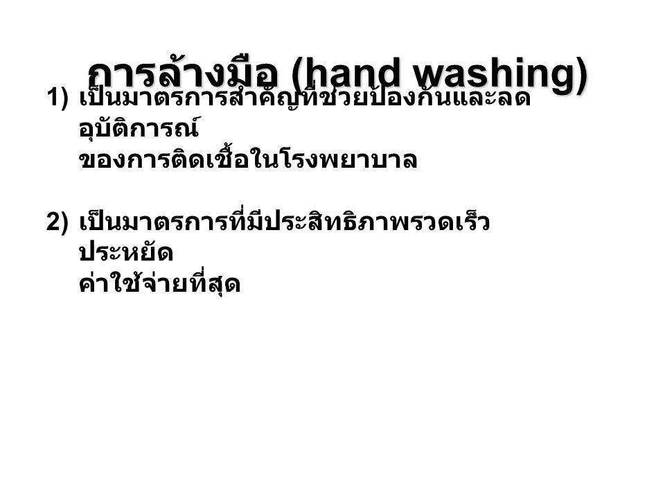 การล้างมือ (hand washing) 1) เป็นมาตรการสำคัญที่ช่วยป้องกันและลด อุบัติการณ์ ของการติดเชื้อในโรงพยาบาล 2) เป็นมาตรการที่มีประสิทธิภาพรวดเร็ว ประหยัด ค
