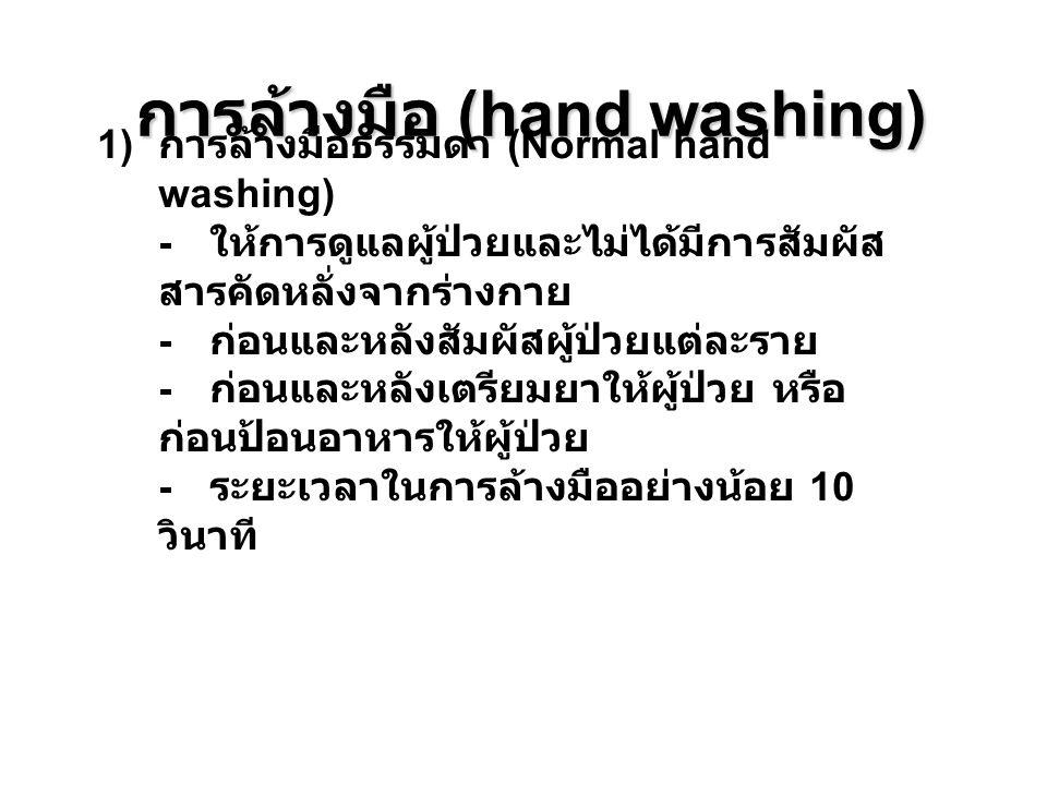 การล้างมือ (hand washing) 1) การล้างมือธรรมดา (Normal hand washing) - ให้การดูแลผู้ป่วยและไม่ได้มีการสัมผัส สารคัดหลั่งจากร่างกาย - ก่อนและหลังสัมผัสผ