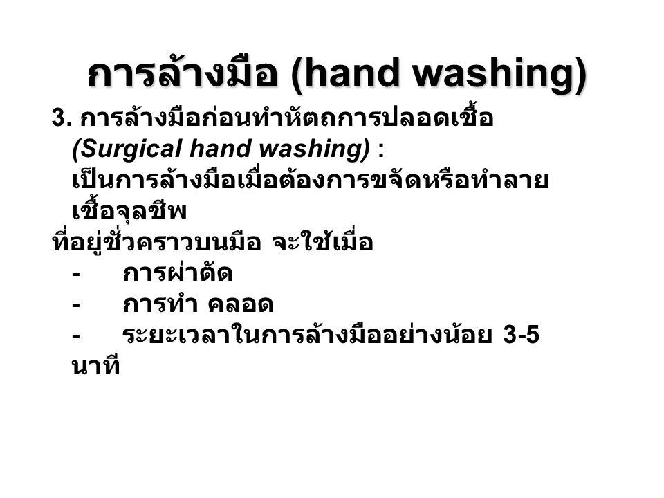 การล้างมือ (hand washing) 3. การล้างมือก่อนทำหัตถการปลอดเชื้อ (Surgical hand washing) : เป็นการล้างมือเมื่อต้องการขจัดหรือทำลาย เชื้อจุลชีพ ที่อยู่ชั่