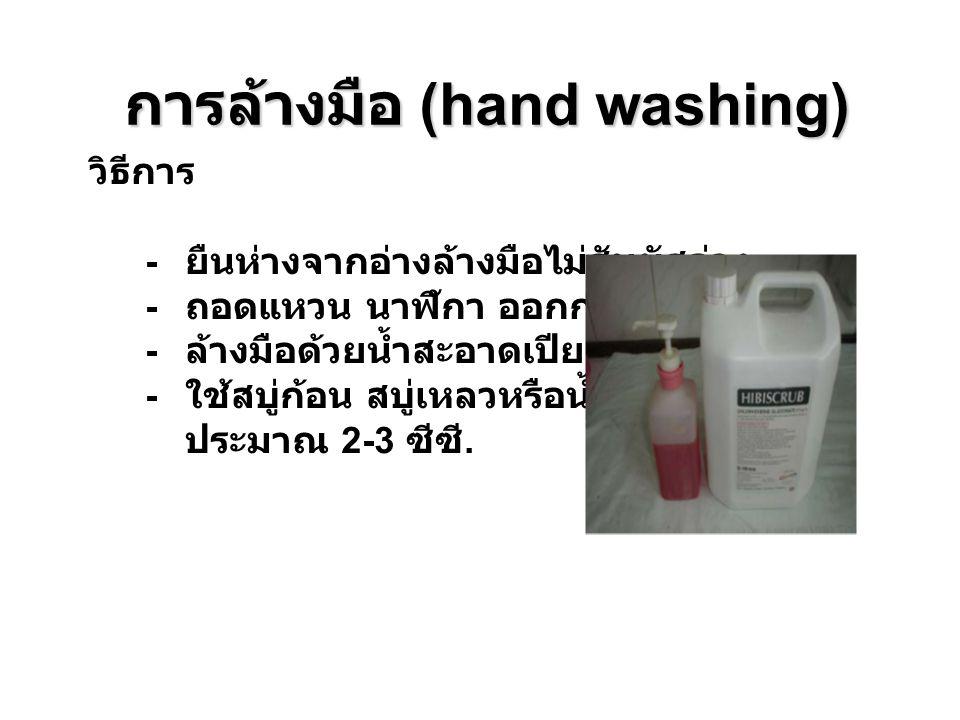 การล้างมือ (hand washing) วิธีการ - ยืนห่างจากอ่างล้างมือไม่สัมผัสอ่าง - ถอดแหวน นาฬิกา ออกก่อนล้างมือ - ล้างมือด้วยนํ้าสะอาดเปียกให้ทั่วก่อน - ใช้สบู