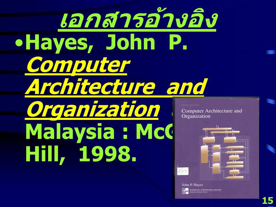 14 เอกสารอ้างอิง Hamacher, V. Carl, Vranesic, Zvonko G. and Zaky, Safwat G. Computer Organization 4 th ed. Singapore : McGraw- Hill, 1996.
